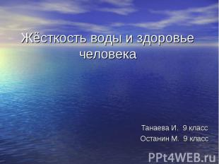 Жёсткость воды и здоровье человека Танаева И. 9 классОстанин М. 9 класс