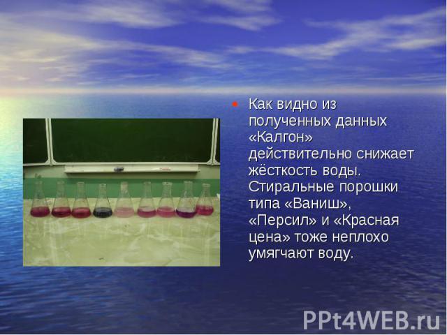 Как видно из полученных данных «Калгон» действительно снижает жёсткость воды. Стиральные порошки типа «Ваниш», «Персил» и «Красная цена» тоже неплохо умягчают воду.