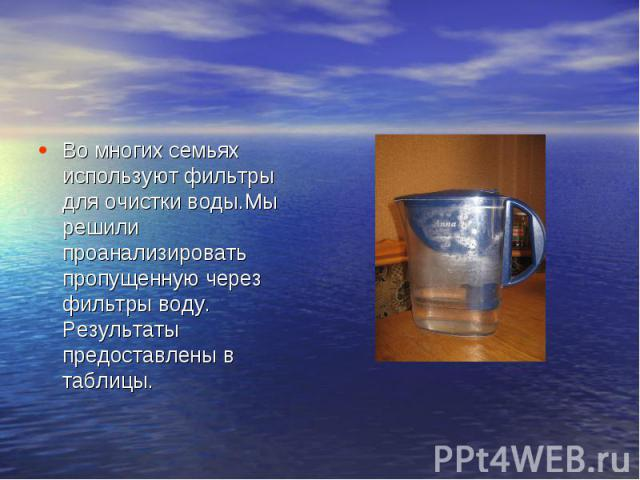 Во многих семьях используют фильтры для очистки воды.Мы решили проанализировать пропущенную через фильтры воду. Результаты предоставлены в таблицы.