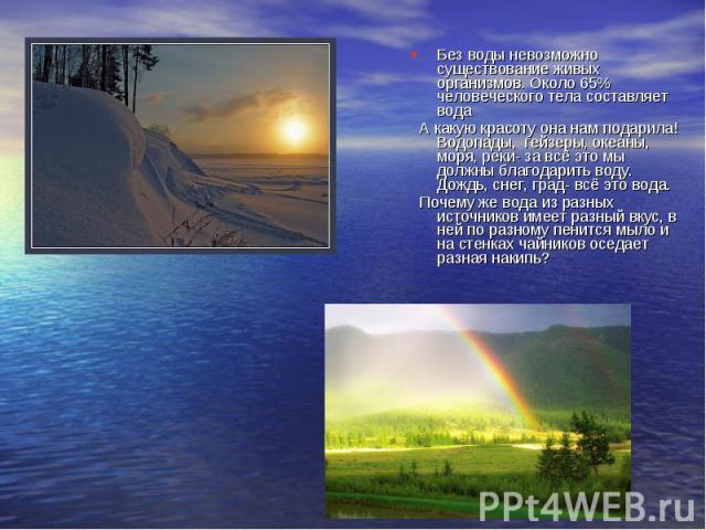 Без воды невозможно существование живых организмов. Около 65% человеческого тела составляет вода А какую красоту она нам подарила! Водопады, гейзеры, океаны, моря, реки- за всё это мы должны благодарить воду. Дождь, снег, град- всё это вода. Почему …