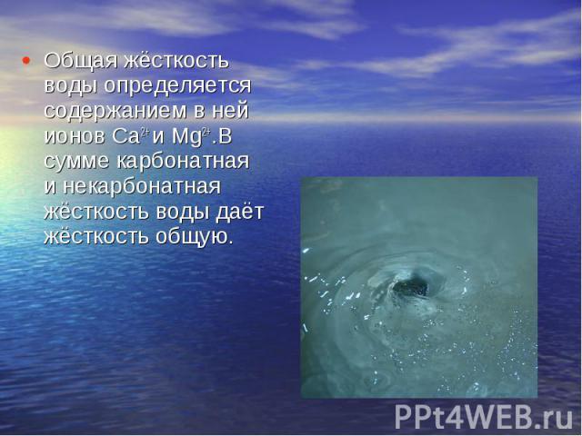 Общая жёсткость воды определяется содержанием в ней ионов Ca2+ и Mg2+.В сумме карбонатная и некарбонатная жёсткость воды даёт жёсткость общую.