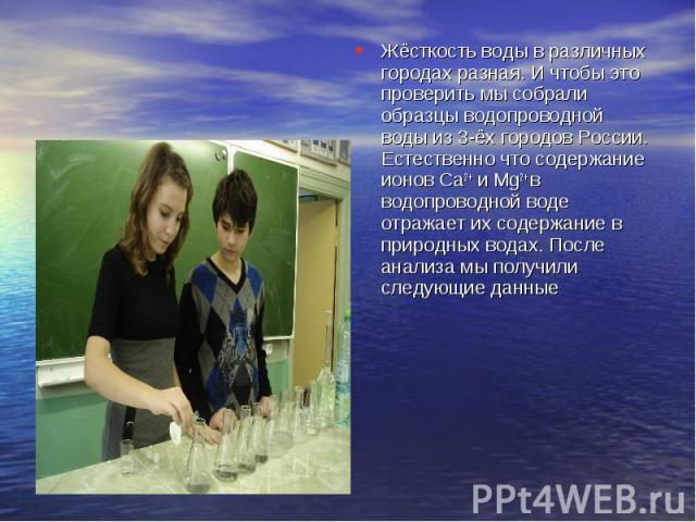 Жёсткость воды в различных городах разная. И чтобы это проверить мы собрали образцы водопроводной воды из 3-ёх городов России. Естественно что содержание ионов Ca2+ и Mg2+ в водопроводной воде отражает их содержание в природных водах. После анализа …