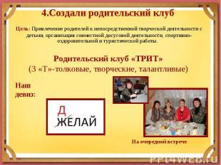 4.Создали родительский клуб Цель: Привлечение родителей к непосредственной творч