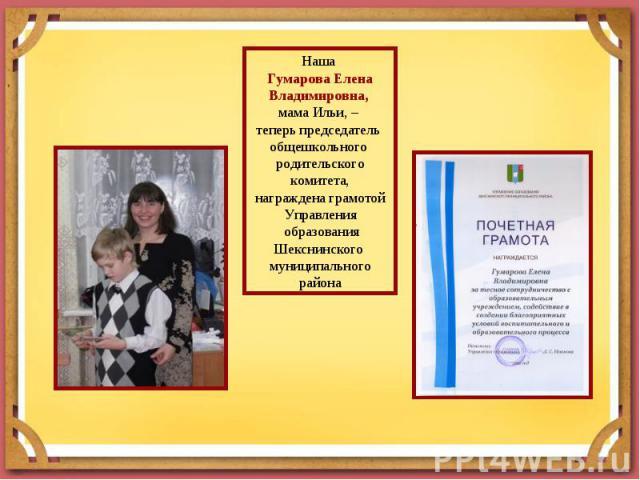 Наша Гумарова Елена Владимировна, мама Ильи, – теперь председатель общешкольного родительского комитета,награждена грамотой Управления образования Шекснинского муниципального района