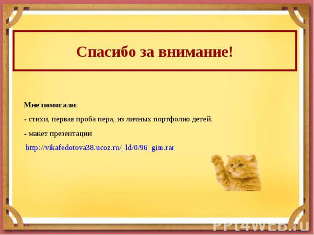 Спасибо за внимание! Мне помогали:- стихи, первая проба пера, из личных портфолио детей.- макет презентации http://vikafedotova38.ucoz.ru/_ld/0/96_gim.rar