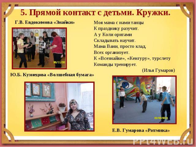 5. Прямой контакт с детьми. Кружки. Моя мама с нами танцыК празднику разучит.А у Коли оригамиСкладывать научит. Мама Вани, просто клад,Всех организует.К «Всезнайке», «Кенгуру», турслетуКоманды тренирует. (Илья Гумаров)
