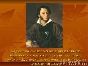 Но, конечно, самым главным в жизни Пушкина является его поэтическое творчество,