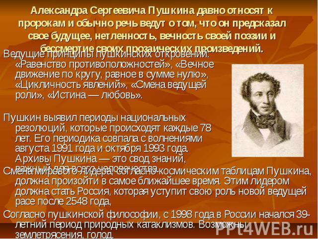 Александра Сергеевича Пушкина давно относят к пророкам и обычно речь ведут о том, что он предсказал свое будущее, нетленность, вечность своей поэзии и бессмертие своих прозаических произведений. Ведущие принципы пушкинских откровений: «Равенство про…
