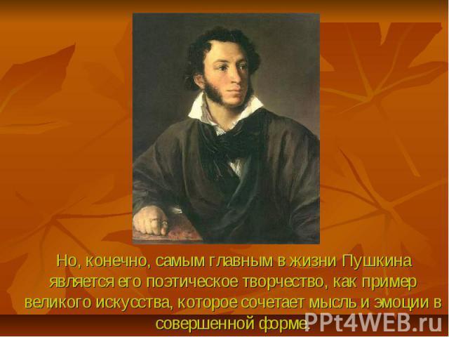 Но, конечно, самым главным в жизни Пушкина является его поэтическое творчество, как пример великого искусства, которое сочетает мысль и эмоции в совершенной форме.