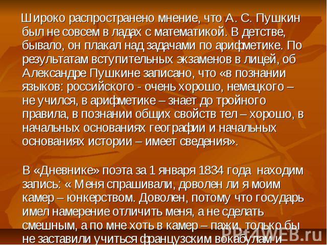 Широко распространено мнение, что А. С. Пушкин был не совсем в ладах с математикой. В детстве, бывало, он плакал над задачами по арифметике. По результатам вступительных экзаменов в лицей, об Александре Пушкине записано, что «в познании языков: росс…