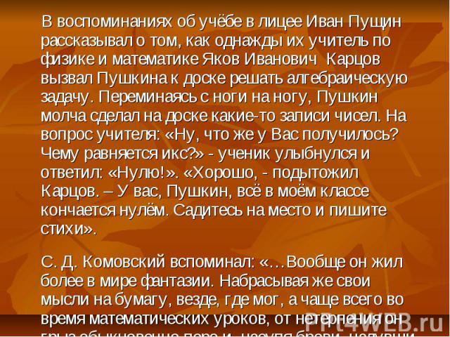 В воспоминаниях об учёбе в лицее Иван Пущин рассказывал о том, как однажды их учитель по физике и математике Яков Иванович Карцов вызвал Пушкина к доске решать алгебраическую задачу. Переминаясь с ноги на ногу, Пушкин молча сделал на доске какие-то …