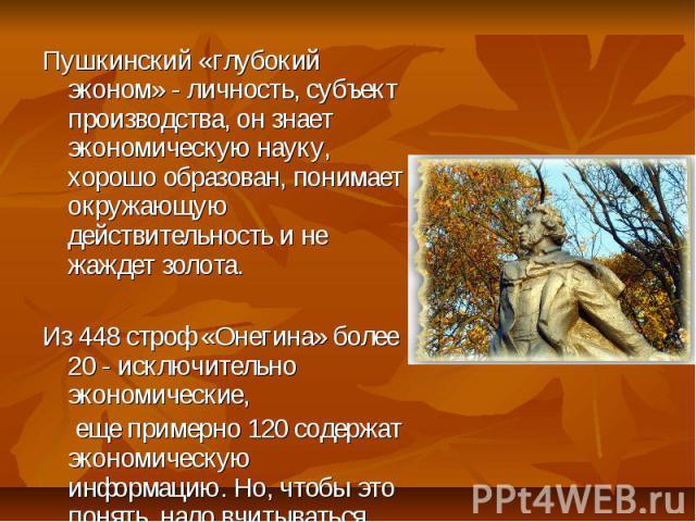 Пушкинский «глубокий эконом» - личность, субъект производства, он знает экономическую науку, хорошо образован, понимает окружающую действительность и не жаждет золота.Из 448 строф «Онегина» более 20 - исключительно экономические, еще примерно 120 с…