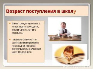 В настоящее время в 1 класс поступают дети, достигшие 6 лет и 6 месяцев.Главное