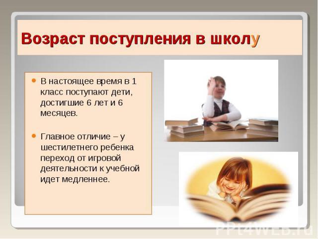 В настоящее время в 1 класс поступают дети, достигшие 6 лет и 6 месяцев.Главное отличие – у шестилетнего ребенка переход от игровой деятельности к учебной идет медленнее.