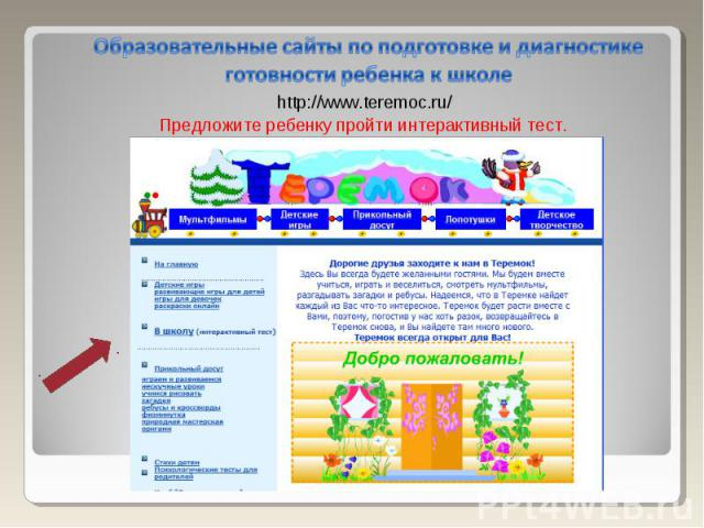 Образовательные сайты по подготовке и диагностике готовности ребенка к школе http://www.teremoc.ru/ Предложите ребенку пройти интерактивный тест.