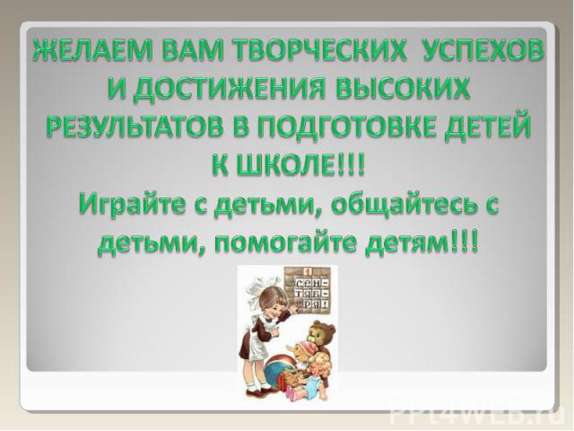 ЖЕЛАЕМ ВАМ ТВОРЧЕСКИХ УСПЕХОВ И ДОСТИЖЕНИЯ ВЫСОКИХ РЕЗУЛЬТАТОВ В ПОДГОТОВКЕ ДЕТЕЙ К ШКОЛЕ!!!Играйте с детьми, общайтесь с детьми, помогайте детям!!!