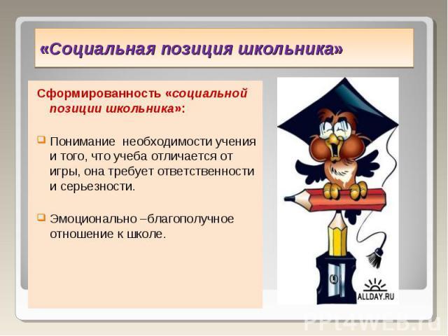 «Социальная позиция школьника» Сформированность «социальной позиции школьника»:Понимание необходимости учения и того, что учеба отличается от игры, она требует ответственности и серьезности.Эмоционально –благополучное отношение к школе.