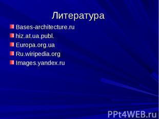 Литература Bases-architecture.ruhiz.at.ua.publ.Europa.org.uaRu.wiripedia.orgImag