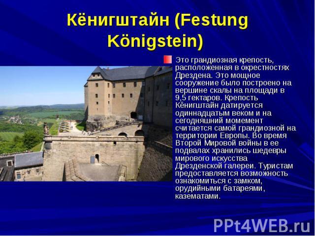 Кёнигштайн (Festung Königstein) Это грандиозная крепость, расположенная в окрестностях Дрездена. Это мощное сооружение было построено на вершине скалы на площади в 9,5 гектаров. Крепость Кёнигштайн датируется одиннадцатым веком и на сегодняшний моме…