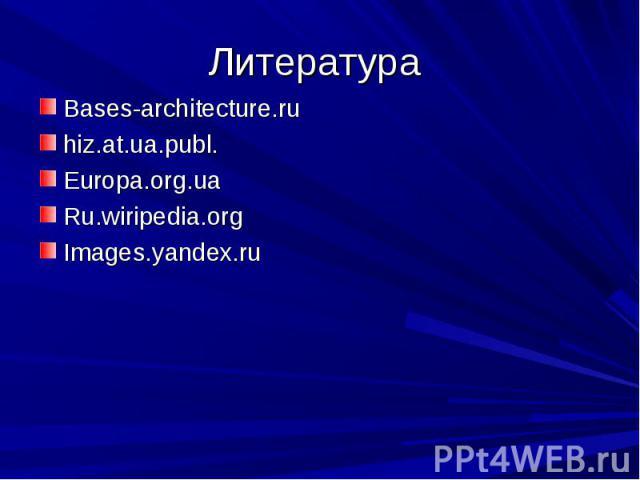 Литература Bases-architecture.ruhiz.at.ua.publ.Europa.org.uaRu.wiripedia.orgImages.yandex.ru