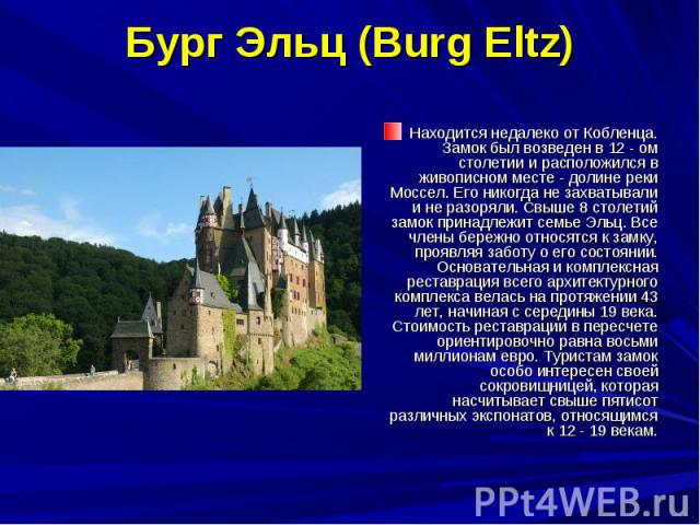 Бург Эльц (Burg Eltz) Находится недалеко от Кобленца. Замок был возведен в 12 - ом столетии и расположился в живописном месте - долине реки Моссел. Его никогда не захватывали и не разоряли. Свыше 8 столетий замок принадлежит семье Эльц. Все члены бе…
