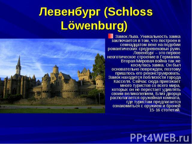 Левенбург (Schloss Löwenburg) Замок Льва. Уникальность замка заключается в том, что построен в семнадцатом веке на подобии романтических средневековых руин. Левенбург – это первое неоготическое строение в Германии. Вторая Мировая война так же коснул…