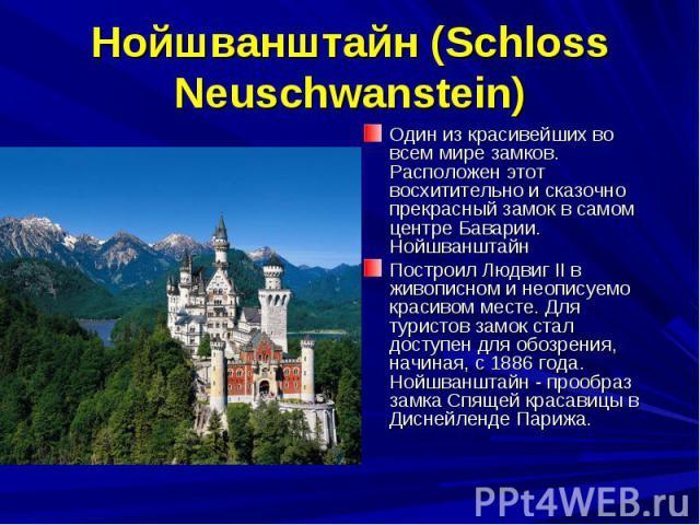 Нойшванштайн (Sсhloss Neuschwanstein) Один из красивейших во всем мире замков. Расположен этот восхитительно и сказочно прекрасный замок в самом центре Баварии. НойшванштайнПостроил Людвиг II в живописном и неописуемо красивом месте. Для туристов за…