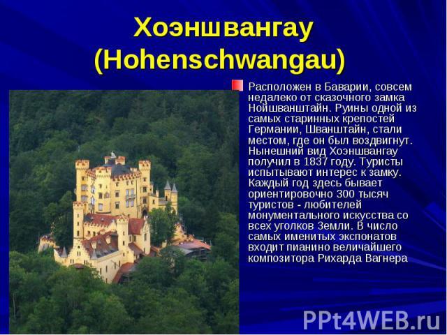 Хоэншвангау (Hohenschwangau) Расположен в Баварии, совсем недалеко от сказочного замка Нойшванштайн. Руины одной из самых старинных крепостей Германии, Шванштайн, стали местом, где он был воздвигнут. Нынешний вид Хоэншвангау получил в 1837 году. Тур…