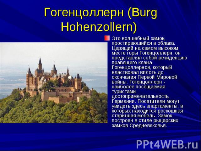 Гогенцоллерн (Burg Hohenzollern) Это волшебный замок, простирающийся в облака. Царящий на самом высоком месте горы Гогенцоллерн, он представлял собой резиденцию правящего клана Гогенцоллернов, который властвовал вплоть до окончания Первой Мировой во…