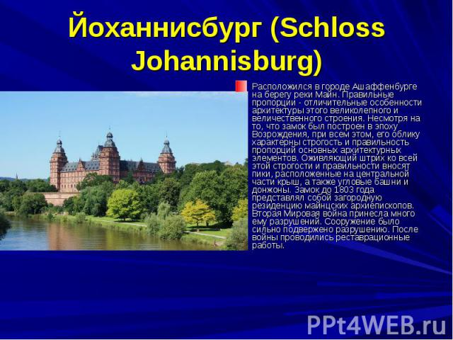 Йоханнисбург (Schloss Johannisburg) Расположился в городе Ашаффенбурге на берегу реки Майн. Правильные пропорции - отличительные особенности архитектуры этого великолепного и величественного строения. Несмотря на то, что замок был построен в эпоху В…