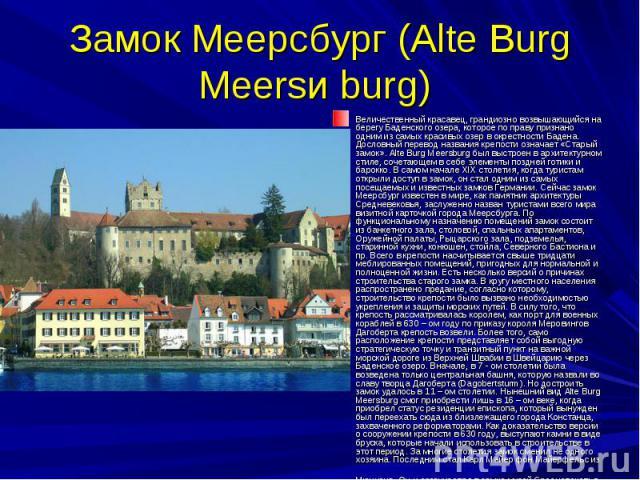Замок Меерсбург (Alte Burg Meersи burg) Величественный красавец, грандиозно возвышающийся на берегу Баденского озера, которое по праву признано одним из самых красивых озер в окрестности Бадена. Дословный перевод названия крепости означает «Старый з…