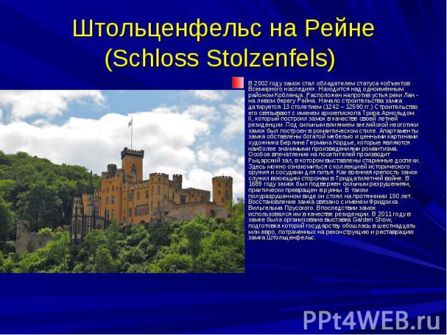 Штольценфельс на Рейне (Schloss Stolzenfels) В 2002 году замок стал обладателем статуса «объектов Всемирного наследия». Находится над одноимённым районом Кобленца. Расположен напротив устья реки Лан - на левом берегу Рейна. Начало строительства замк…