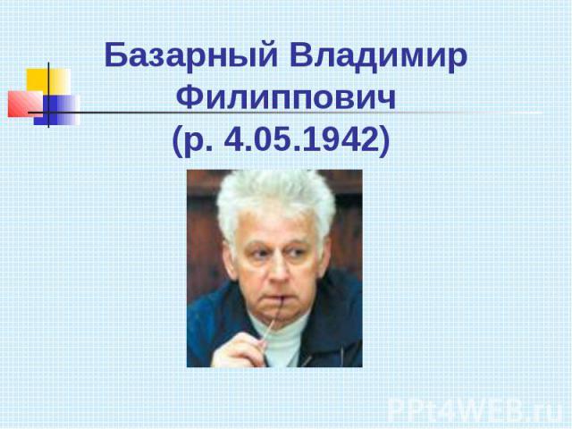 Базарный Владимир Филиппович(р. 4.05.1942)