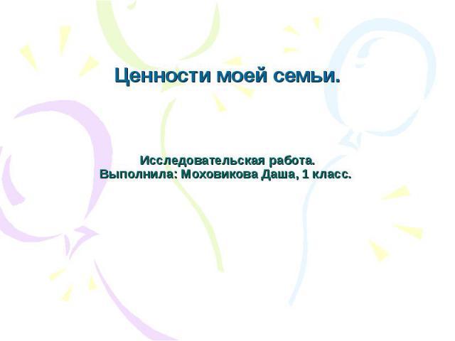 Ценности моей семьи. Исследовательская работа.Выполнила: Моховикова Даша, 1 класс.