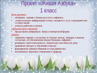 Проект «Живая Азбука»1 класс Цель проекта:обобщить знания о буквах русского алфа