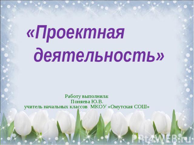 «Проектная деятельность» Работу выполнила:Поняева Ю.В.учитель начальных классов МКОУ «Омутская СОШ»