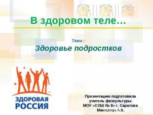 В здоровом теле… Тема :Здоровье подростков Презентацию подготовила учитель физку