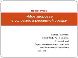 Проект курса «Мое здоровье в условиях агрессивной среды» Учитель биологии МБОУ С