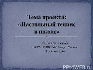 Тема проекта: «Настольный теннис в школе» Ученица 5 «б» классаГБОУ СКОШИ №65 I в