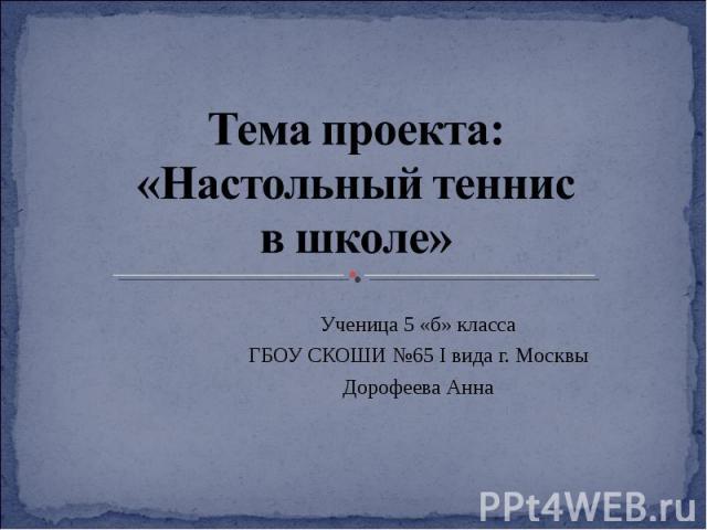 Тема проекта: «Настольный теннис в школе» Ученица 5 «б» классаГБОУ СКОШИ №65 I вида г. МосквыДорофеева Анна