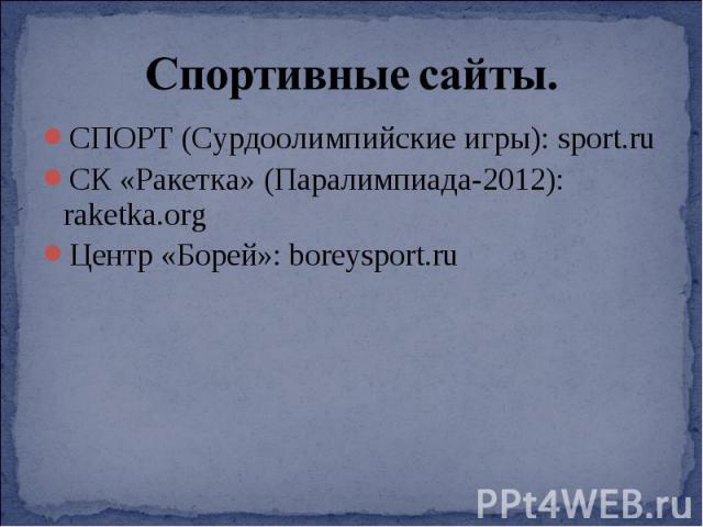 СПОРТ (Сурдоолимпийские игры): sport.ruCК «Ракетка» (Паралимпиада-2012): raketka.orgЦентр «Борей»: boreysport.ru