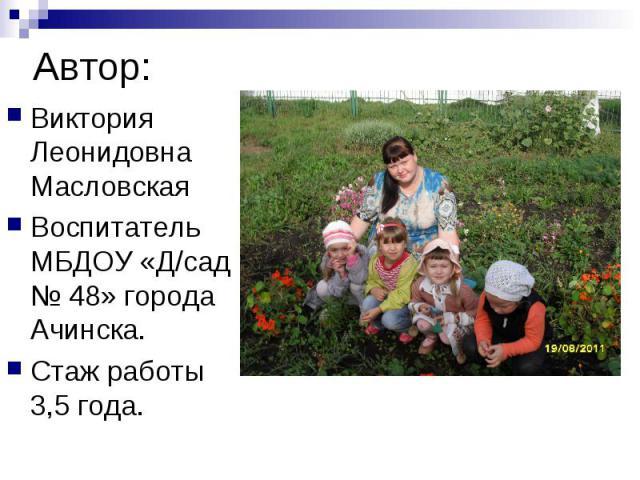 Виктория Леонидовна МасловскаяВоспитатель МБДОУ «Д/сад № 48» города Ачинска.Стаж работы 3,5 года.
