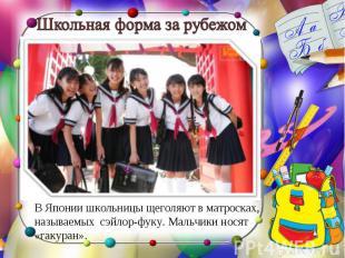 В Японии школьницы щеголяют в матросках, называемых сэйлор-фуку. Мальчики носят