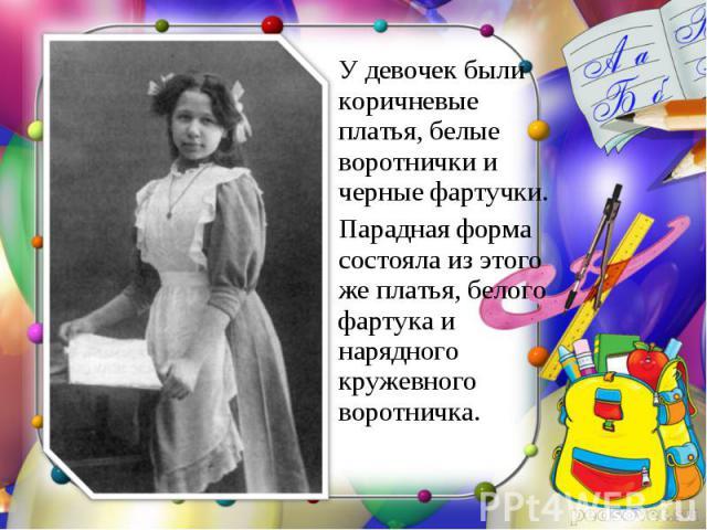 У девочек были коричневые платья, белые воротнички и черные фартучки. Парадная форма состояла из этого же платья, белого фартука и нарядного кружевного воротничка.