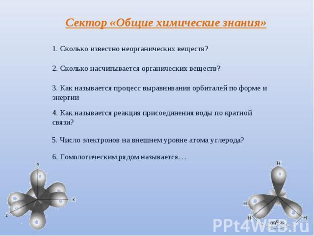 Сектор «Общие химические знания» 1. Сколько известно неорганических веществ? 2. Сколько насчитывается органических веществ? 3. Как называется процесс выравнивания орбиталей по форме и энергии 4. Как называется реакция присоединения воды по кратной с…