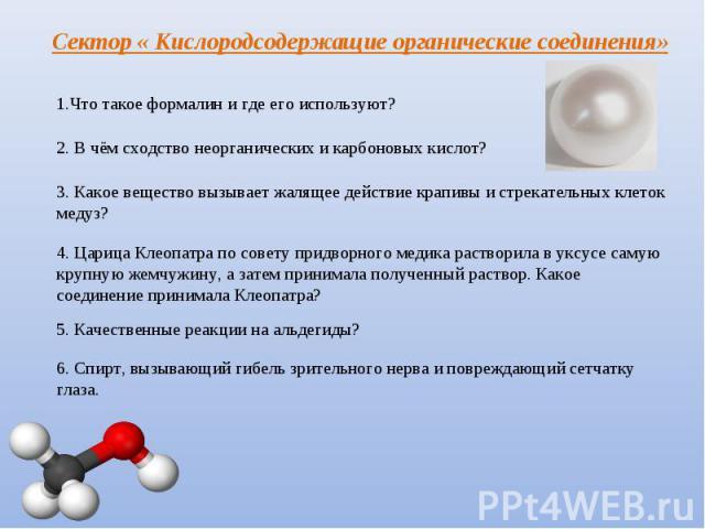 Сектор « Кислородсодержащие органические соединения» Что такое формалин и где его используют? 2. В чём сходство неорганических и карбоновых кислот? 3. Какое вещество вызывает жалящее действие крапивы и стрекательных клеток медуз? 4. Царица Клеопатра…
