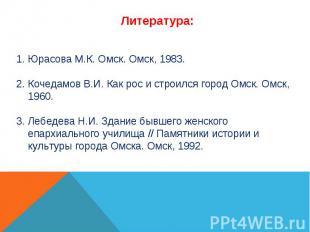 Юрасова М.К. Омск. Омск, 1983. Кочедамов В.И. Как рос и строился город Омск. Омс
