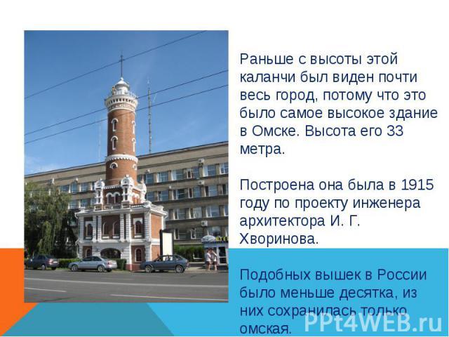 Раньше с высоты этой каланчи был виден почти весь город, потому что это было самое высокое здание в Омске. Высота его 33 метра.Построена она была в 1915 году по проекту инженера архитектора И. Г. Хворинова.Подобных вышек в России было меньше десятка…