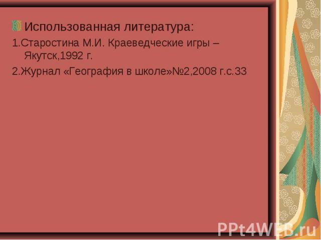 Использованная литература:1.Старостина М.И. Краеведческие игры – Якутск,1992 г.2.Журнал «География в школе»№2,2008 г.с.33