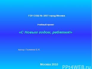 ГОУ СОШ № 1937 город Москва Учебный проект «С Новым годом, ребятня!» Автор: Галк